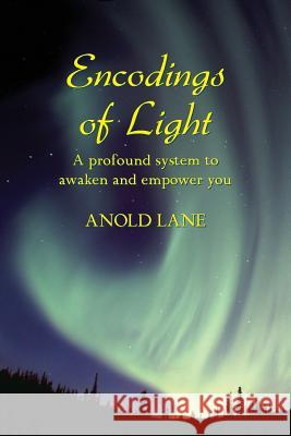 Encodings of Light: A Profound System to Awaken and Empower You Anold Lane 9780981713700