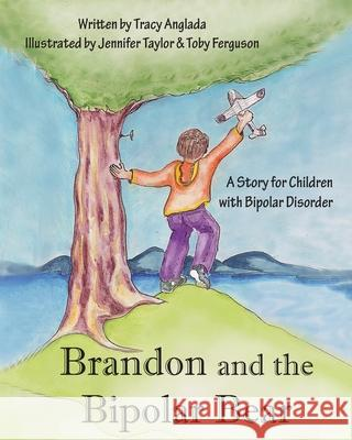 Brandon and the Bipolar Bear: A Story for Children with Bipolar Disorder (Revised Edition) Tracy Anglada Jennifer Taylor Toby Ferguson 9780981739632