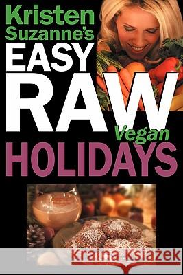 Kristen Suzanne's EASY Raw Vegan Holidays : Delicious & Easy Raw Food Recipes for Parties & Fun at Halloween, Thanksgiving, Christmas, and the Holiday Season Kristen Suzanne 9780981755625