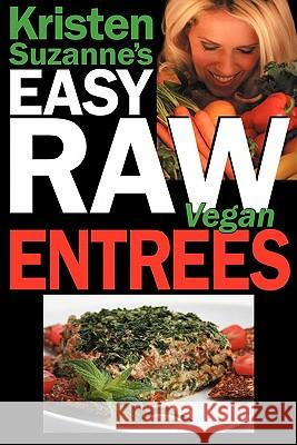 Kristen Suzanne's Easy Raw Vegan Entrees : Delicious and Easy Raw Food Recipes for Hearty and Satisfying Entrees Like Lasagna, Burgers, Wraps, Pasta, Ravioli and Pizza Plus Cheeses, Breads, Crackers,  Kristen Suzanne 9780981755632