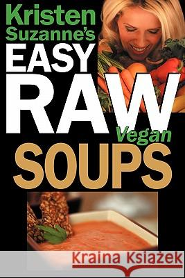 Kristen Suzanne's Easy Raw Vegan Soups: Delicious & Easy Raw Food Recipes for Hearty, Satisfying, Flavorful Soups Kristen Suzanne 9780981755649