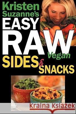 Kristen Suzanne's EASY Raw Vegan Sides & Snacks : Delicious & Easy Raw Food Recipes for Side Dishes, Snacks, Spreads, Dips, Sauces & Breakfast Kristen Suzanne 9780981755656