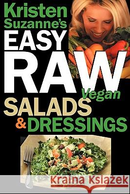 Kristen Suzanne's EASY Raw Vegan Salads & Dressings : Fun & Easy Raw Food Recipes for Making the World's Most Delicious & Healthy Salads for Yourself, Your Family & Entertaining Kristen Suzanne 9780981755663