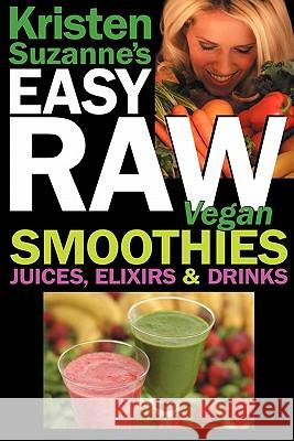 Kristen Suzanne's EASY Raw Vegan Smoothies, Juices, Elixirs & Drinks : The Definitive Raw Fooder's Book of Beverage Recipes for Boosting Energy, Getting Healthy, Losing Weight, Having Fun, or Cutting  Kristen Suzanne 9780981755670