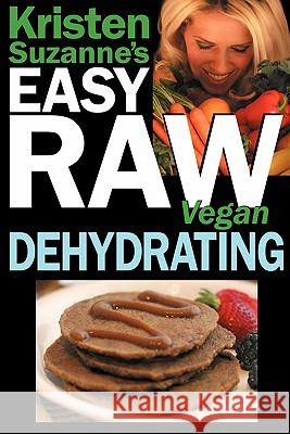 Kristen Suzanne's EASY Raw Vegan Dehydrating : Delicious & Easy Raw Food Recipes for Dehydrating Fruits, Vegetables, Nuts, Seeds, Pancakes, Crackers, Breads, Granola, Bars & Wraps Kristen Suzanne 9780981755687