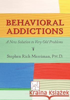 Behavioral Addictions: A New Solution to Very Old Problems Stephen Rich Merriman 9780981769875