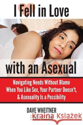 I Fell in Love with an Asexual: Navigating Needs Without Blame When You Like Sex, Your Partner Doesn't, & Asexuality Is a Possibility Dave Wheitner Evan Ocean 9780981776491