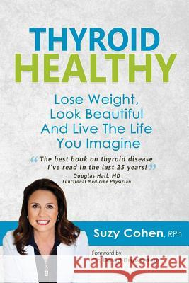 Thyroid Healthy: Lose Weight, Look Beautiful and Live the Life You Imagine Suzy Cohen Suzy Cohe 9780981817361