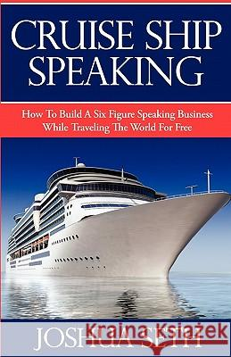 Cruise Ship Speaking: How to Build a Six Figure Speaking Business While Traveling the World for Free Joshua Seth 9780981847214
