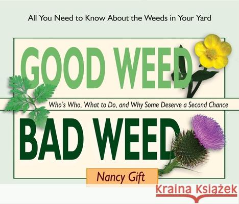 Good Weed Bad Weed: Who's Who, What to Do, and Why Some Deserve a Second Chance (All You Need to Know about the Weeds in Your Yard) Nancy Gift 9780981961569