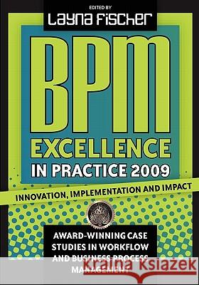 Bpm Excellence in Practice 2009: Innovation, Implementation and Impact Award-Winning Case Studies in Workflow and Business Process Management Layna Fischer 9780981987026