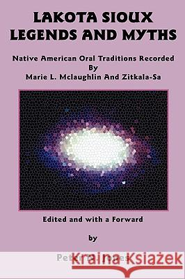 Lakota Sioux Legends and Myths: Native American Oral Traditions Recorded by Marie L. McLaughlin and Zitkala-Sa Marie L. McLaughlin Zitkala-Sa                               Peter N. Jones 9780982046739 Bauu Institute