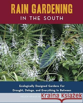 Rain Gardening in the South: Ecologically Designed Gardens for Drought, Deluge, and Everything in Between Helen Kraus Anne Spafford 9780982077108