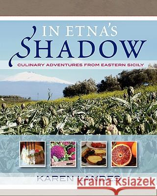 In Etna's Shadow: Culinary Adventures from Eastern Sicily Karen Margaret Landes 9780982102312