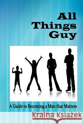 All Things Guy: A Guide to Becoming a Man That Matters Teresa Tomeo Molly Miller Monica Cops 9780982122266
