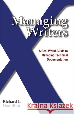 Managing Writers: A Real World Guide to Managing Technical Documentation Richard L. Hamilton 9780982219102