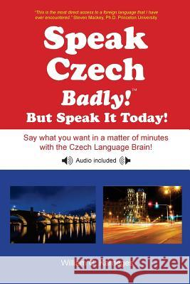 Speak Czech Badly!: But Speak It Today! William G. Karneges 9780982224311