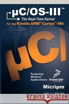 Uc/OS-III: The Real-Time Kernel and the Freescale Kinetis Arm Cortex-M4 Jean J. Labrosse Juan P. Benavides Jose Fern 9780982337523