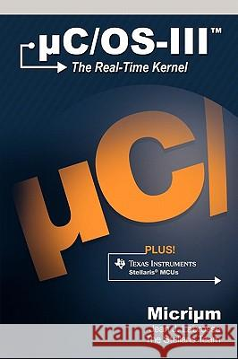 Uc/OS-III: The Real-Time Kernel and the Texas Instruments Stellaris McUs Jean J. Labrosse 9780982337561