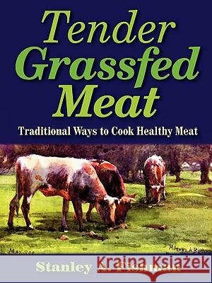 Tender Grassfed Meat: Traditional Ways to Cook Healthy Meat Stanley A. Fishman 9780982342909