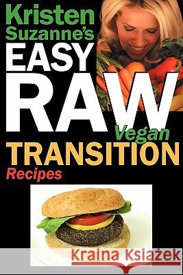 Kristen Suzanne's EASY Raw Vegan Transition Recipes : Fast, Easy, Raw and Cooked Vegan Recipes to Help You and Your Family Start Migrating Toward the World's Healthiest Diet Kristen Suzanne 9780982372210