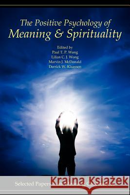 The Positive Psychology of Meaning and Spirituality : Selected Papers from Meaning Conferences Paul T. P. Wong Lilian C. J. Wong Marvin J. McDonald 9780982427804