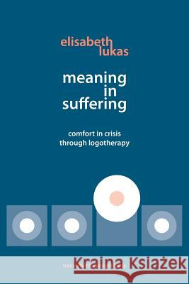 Meaning in Suffering: Comfort in Crisis Through Logotherapy Elisabeth Lukas Joseph B. Fabry Muriel James 9780982427873