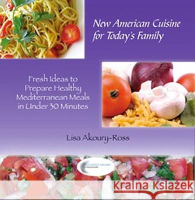 New American Cuisine for Todays Family: Fresh Ideas to Prepare Healthy Mediterranean Meals in Under 30 Minutes Lisa M. Ross 9780982446119