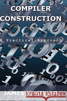 Compilers: A Practical Approach James E., Jr. Miller 9780982505731
