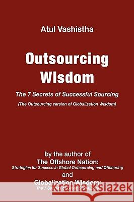 Outsourcing Wisdom: The 7 Secrets of Successful Sourcing Atul Vashistha 9780982542637