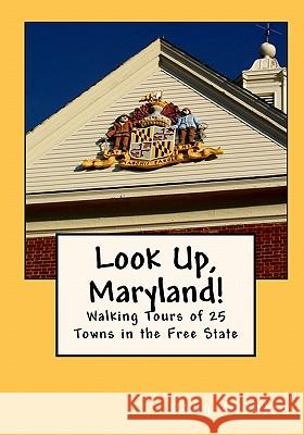 Look Up, Maryland!: Walking Tours of 25 Towns in the Free State Doug Gelbert 9780982575413