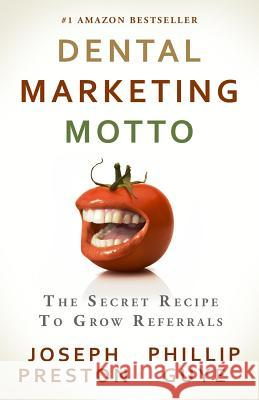 Dental Marketing Motto: The Secret Recipe to Grow Referrals Joseph Preston Phillip Guye 9780982631355