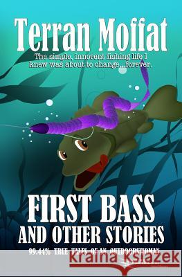 First Bass and Other Stories: 99.44% True Tales of an Outdoorswoman Terran Moffat 9780982641972