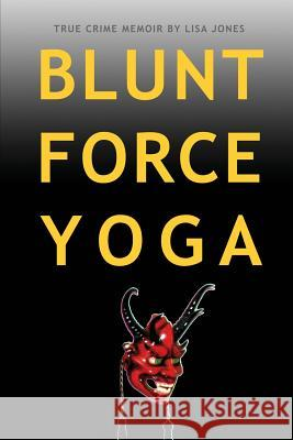 Blunt Force Yoga: True Crime Memoir Lisa Jones 9780982654446