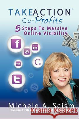 Take Action Get Profits: 5 Steps to Massive Online Visibility Michele A. Scism 9780982681626