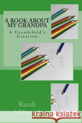 A Book about My Grandpa: A Grandchild's Creation Randi Lynn Millward 9780982733486