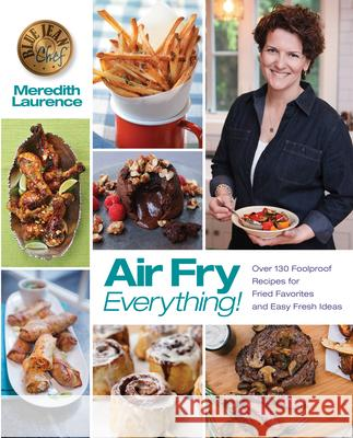 Air Fry Everything: Foolproof Recipes for Fried Favorites and Easy Fresh Ideas by Blue Jean Chef, Meredith Laurence Meredith Laurence 9780982754047