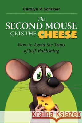 The Second Mouse Gets the Cheese: How to Avoid the Traps of Self-Publishing Carolyn P. Schriber 9780982774557