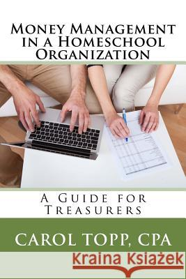 Money Management in a Homeschool Organization: A Guide for Treasurers Carol Top 9780982924594