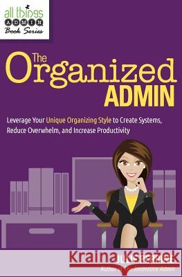 The Organized Admin: Leverage Your Unique Organizing Style to Create Systems, Reduce Overwhelm, and Increase Productivity Julie Perrine 9780982943069