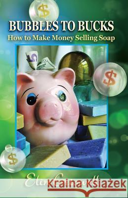 Bubbles to Bucks: How to Make Money Selling Soap Elin Criswell 9780982965412