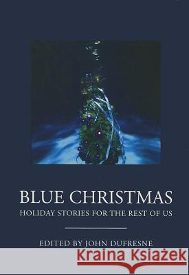 Blue Christmas: The Holidays for the Rest of Us. John Dufresne 9780982993316