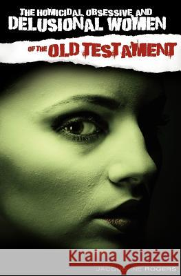 The Homicidal, Obsessive and Delusional Women of the Old Testament Jacqueline Rogers 9780983038771