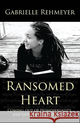 Ransomed Heart: Coming Out of Homosexuality and Into the Father's Arms Gabrielle Rehmeyer 9780983053521