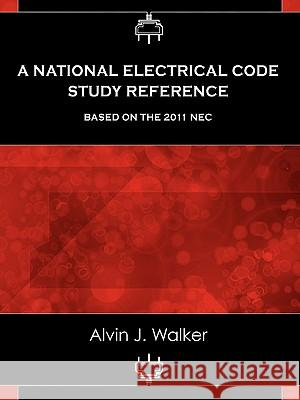 A National Electrical Code Study Reference Based on the 2011 NEC Alvin J. Walker 9780983135814