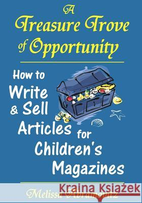 A Treasure Trove of Opportunity: How to Write and Sell Articles for Children's Magazines Melissa Abramovitz 9780983149910 E & E Publishing