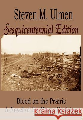 Blood on the Prairie - A Novel of the Sioux Uprising Sesquicentennial Edition Steven M. Ulmen 9780983205746