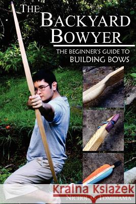 The Backyard Bowyer: The Beginner's Guide to Building Bows Nicholas Tomihama 9780983248101