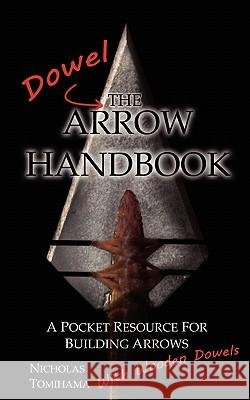 The Dowel Arrow Handbook: A Pocket Resource for Building Arrows with Wooden Dowels Nicholas Tomihama 9780983248125