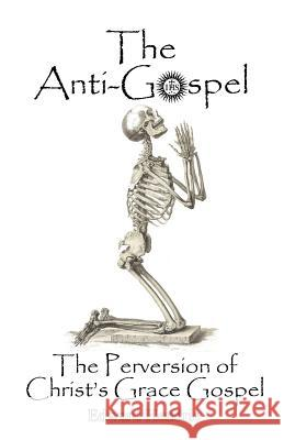 The Anti-Gospel: The Perversion of Christ's Grace Gospel Edward Hendrie 9780983262749 Great Mountain Publishing